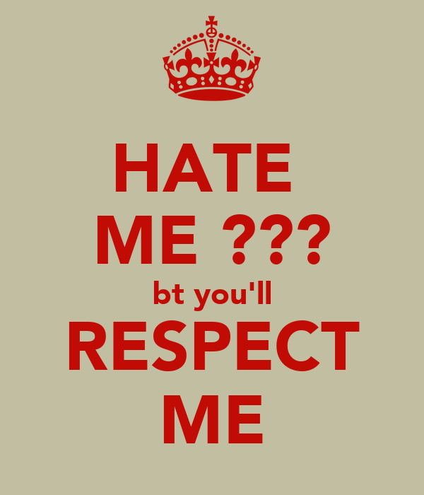 HATE  ME ??? bt you'll RESPECT ME