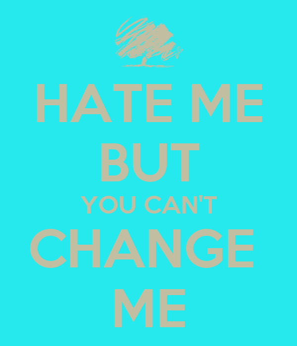 HATE ME BUT YOU CAN'T CHANGE  ME