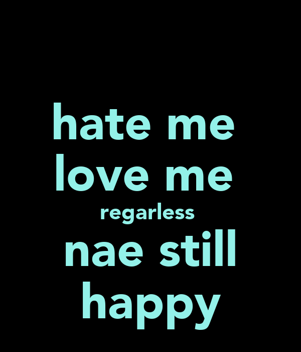 hate me  love me  regarless  nae still happy