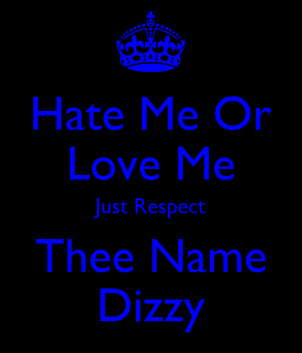 Hate Me Or Love Me Just Respect Thee Name Dizzy