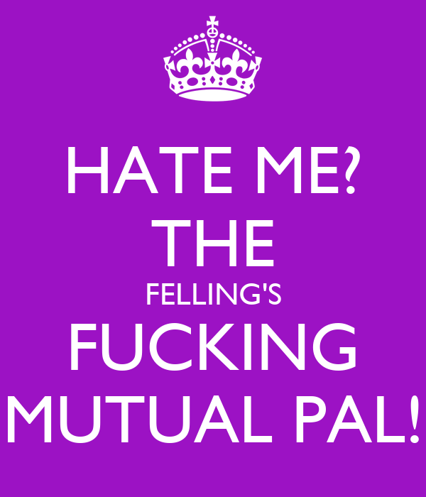 HATE ME? THE FELLING'S FUCKING MUTUAL PAL!