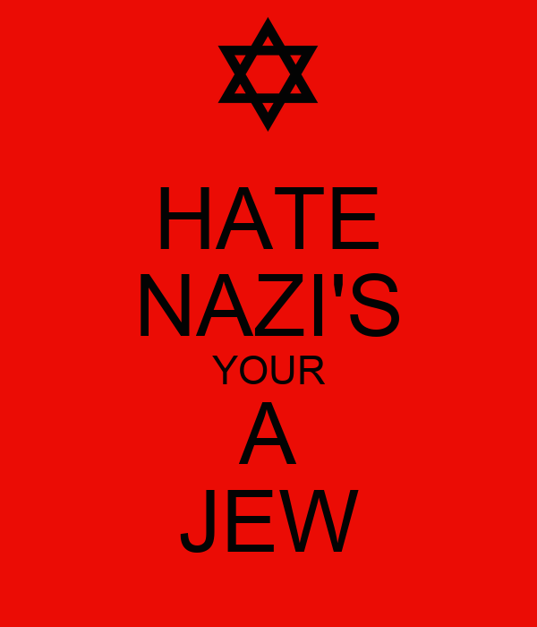 HATE NAZI'S YOUR A JEW