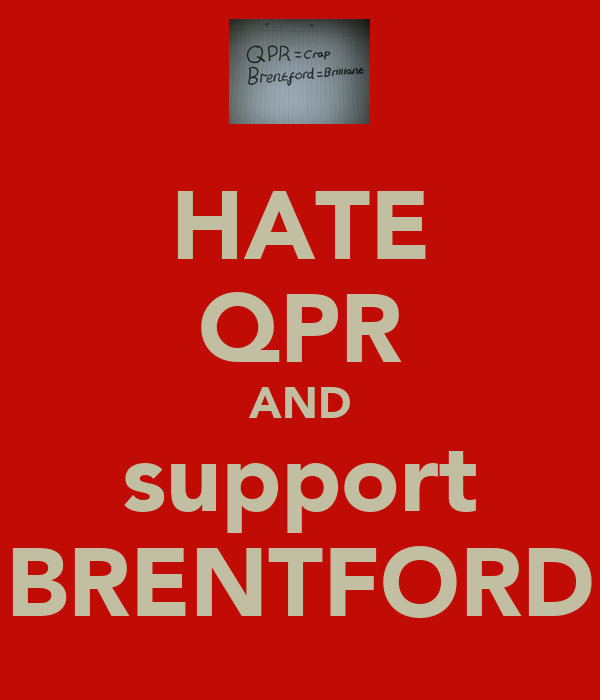 HATE QPR AND support BRENTFORD