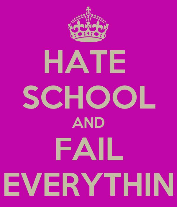 HATE  SCHOOL AND FAIL EVERYTHIN