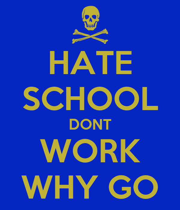 HATE SCHOOL DONT WORK WHY GO