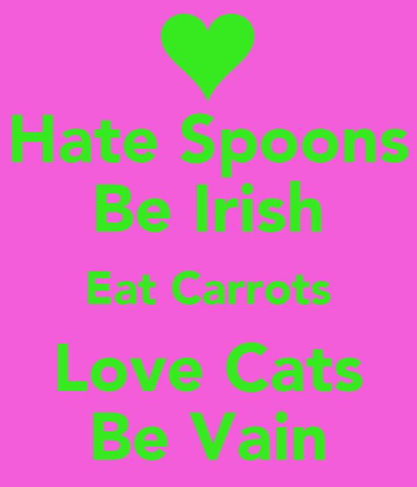 Hate Spoons Be Irish Eat Carrots Love Cats Be Vain