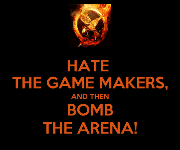 HATE  THE GAME MAKERS, AND THEN BOMB THE ARENA!