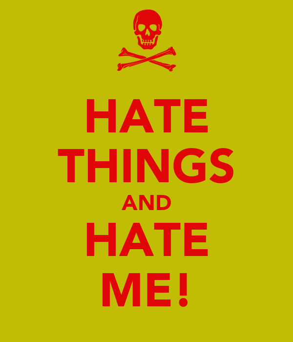 HATE THINGS AND HATE ME!
