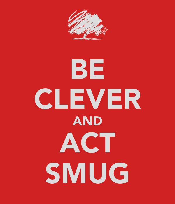 BE CLEVER AND ACT SMUG