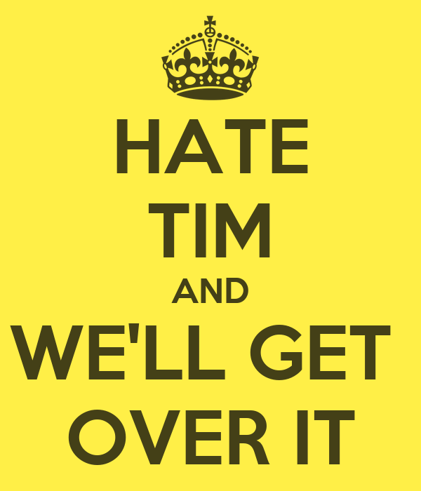 HATE TIM AND WE'LL GET  OVER IT