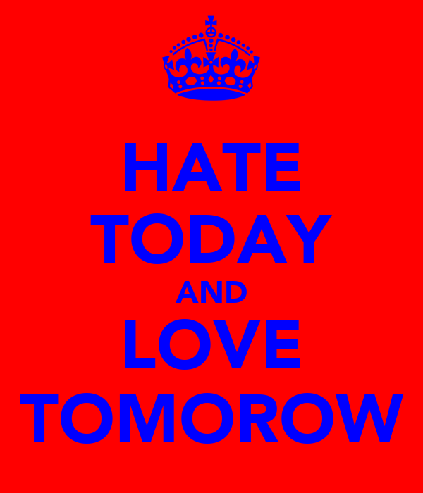 HATE TODAY AND LOVE TOMOROW