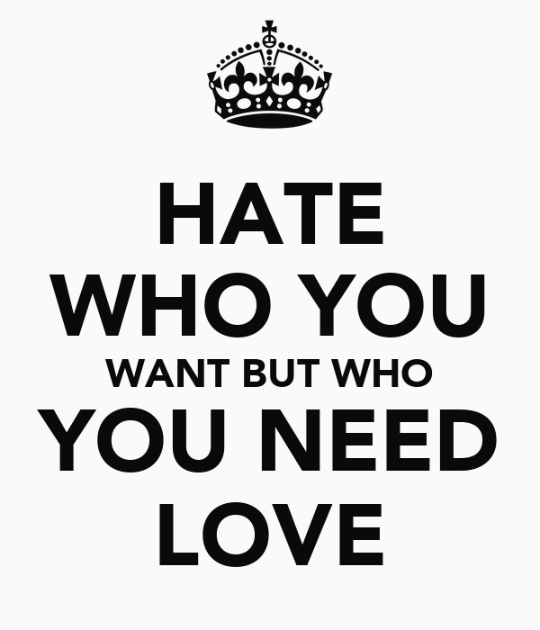 HATE WHO YOU WANT BUT WHO YOU NEED LOVE