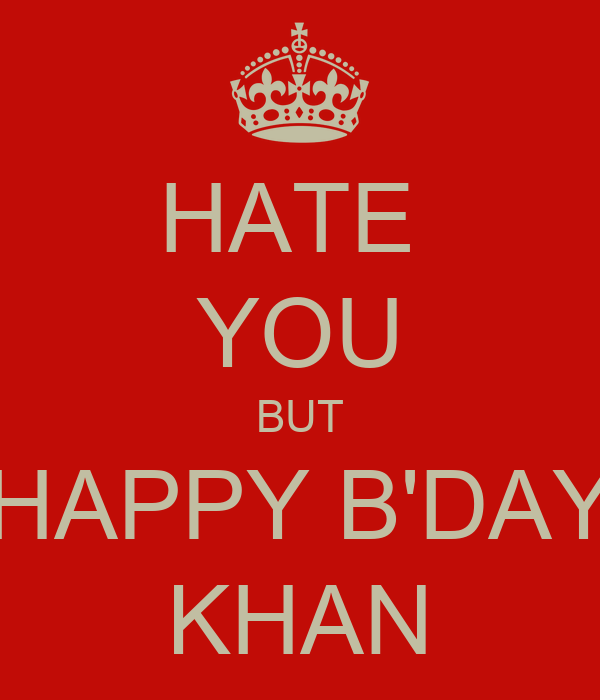 HATE  YOU BUT HAPPY B'DAY KHAN