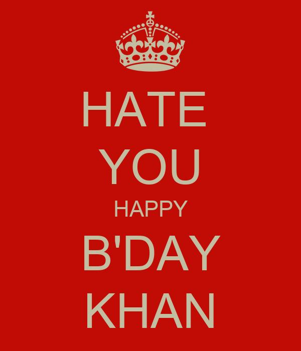 HATE  YOU HAPPY B'DAY KHAN