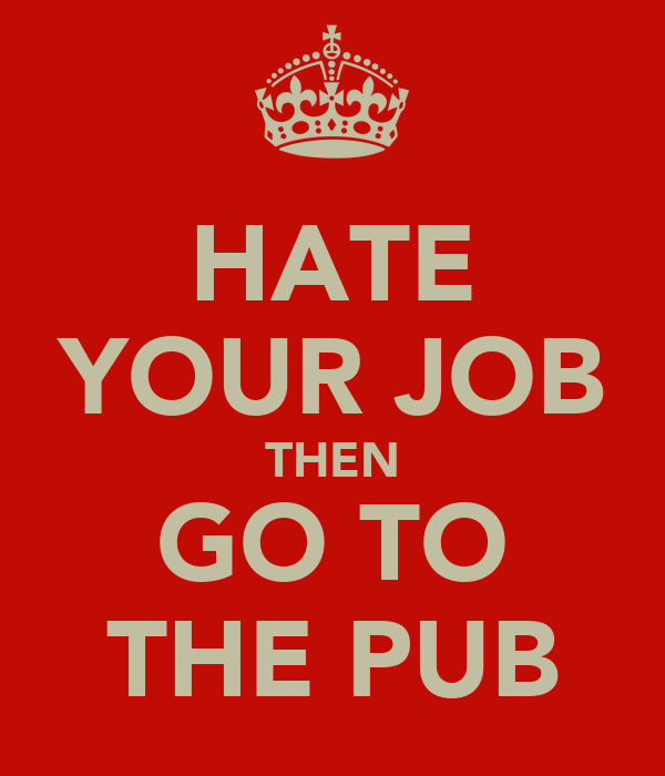 HATE YOUR JOB THEN GO TO THE PUB