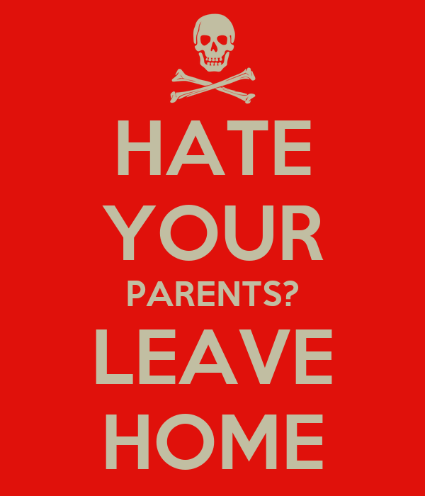 HATE YOUR PARENTS? LEAVE HOME
