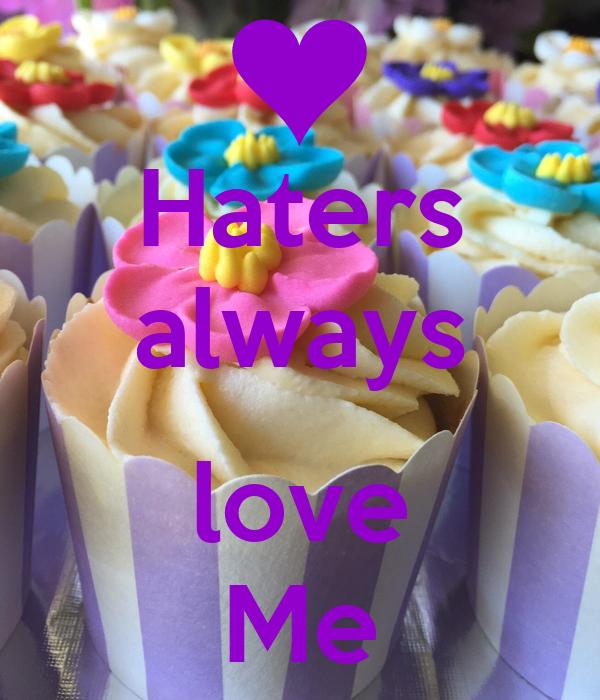 Haters always  love Me