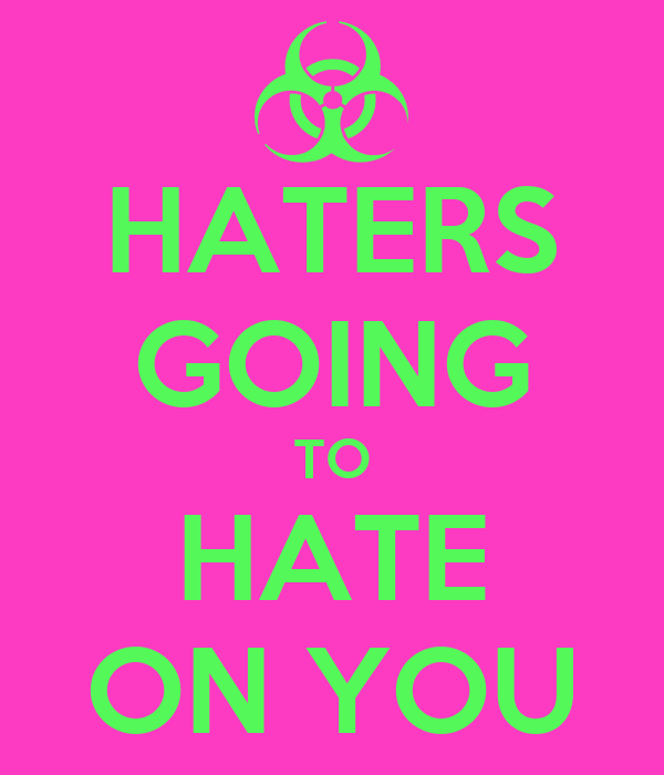 HATERS GOING TO HATE ON YOU