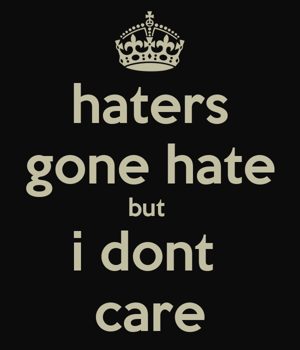 haters gone hate but  i dont  care