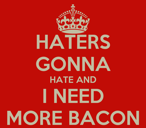 HATERS GONNA HATE AND I NEED MORE BACON
