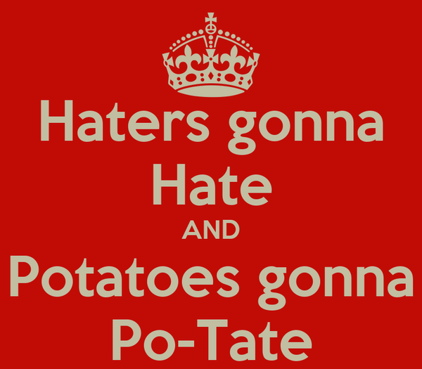 Haters gonna Hate AND Potatoes gonna Po-Tate