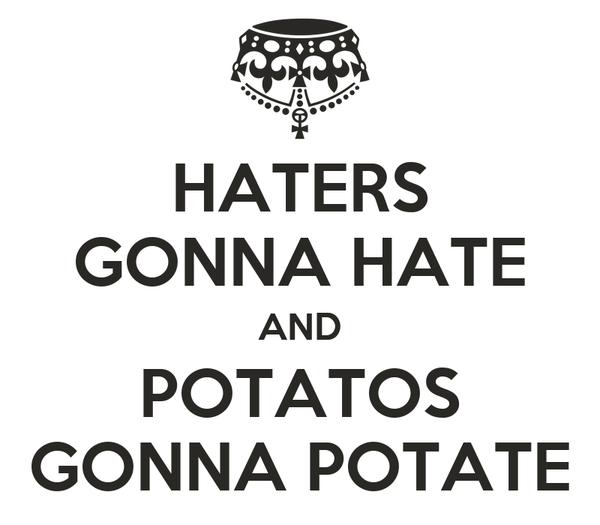 HATERS GONNA HATE AND POTATOS GONNA POTATE