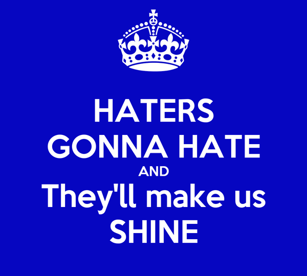 HATERS GONNA HATE AND They'll make us SHINE