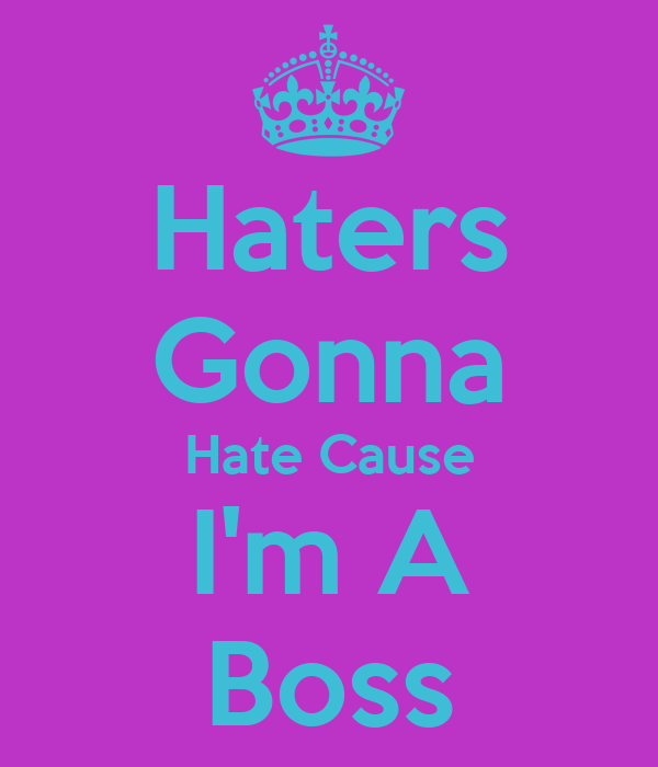 Haters Gonna Hate Cause I'm A Boss