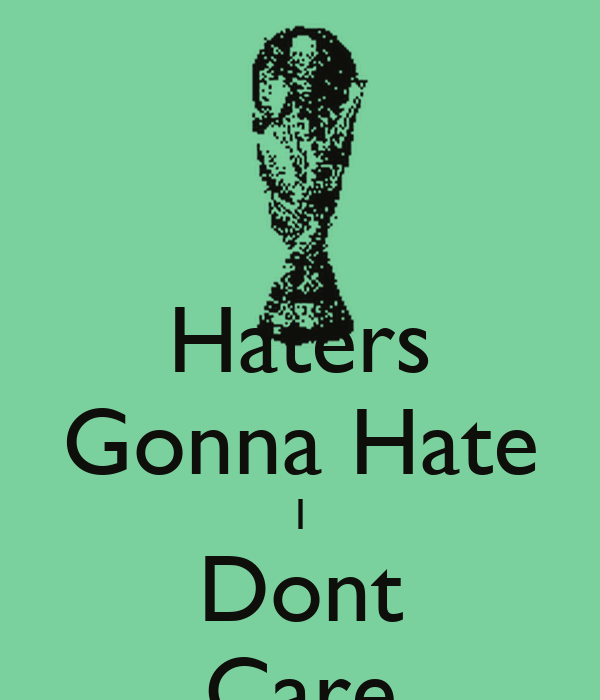 Haters Gonna Hate I Dont Care