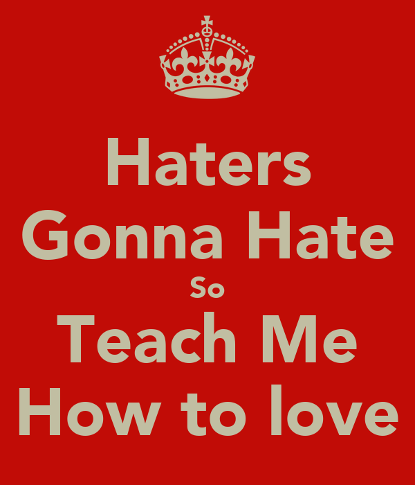 Haters Gonna Hate So Teach Me How to love