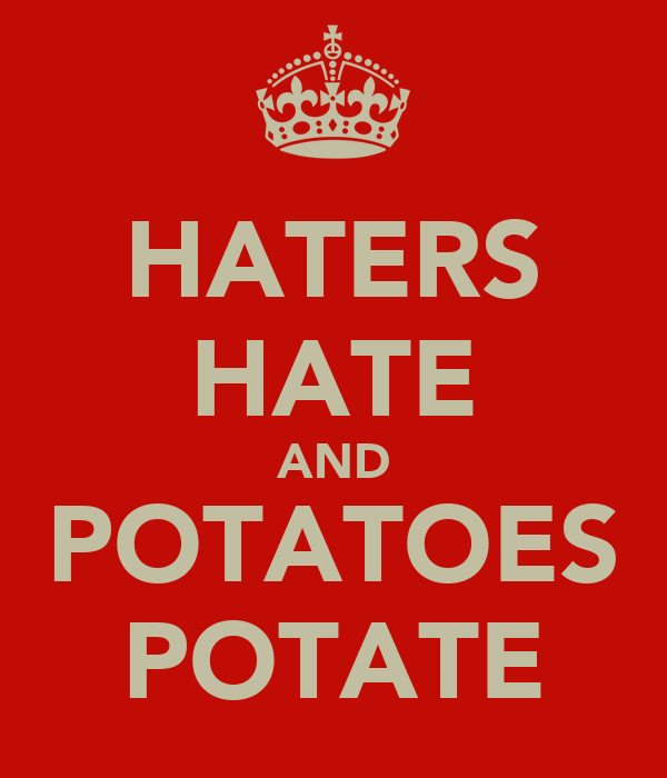 HATERS HATE AND POTATOES POTATE