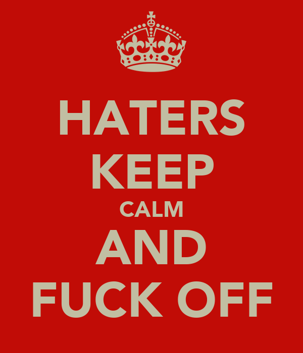 HATERS KEEP CALM AND FUCK OFF