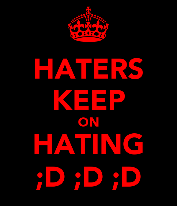 HATERS KEEP ON HATING ;D ;D ;D