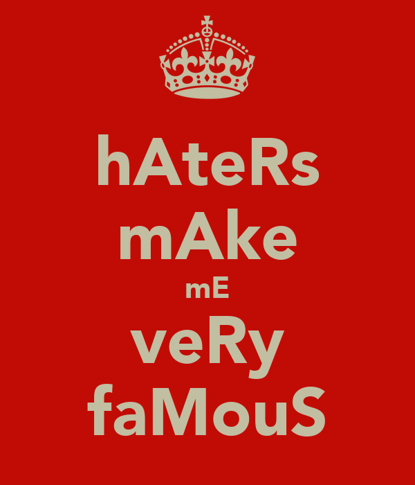 hAteRs mAke mE veRy faMouS
