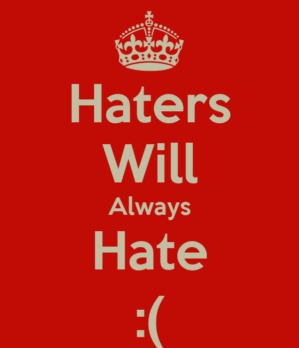 Haters Will Always Hate :(