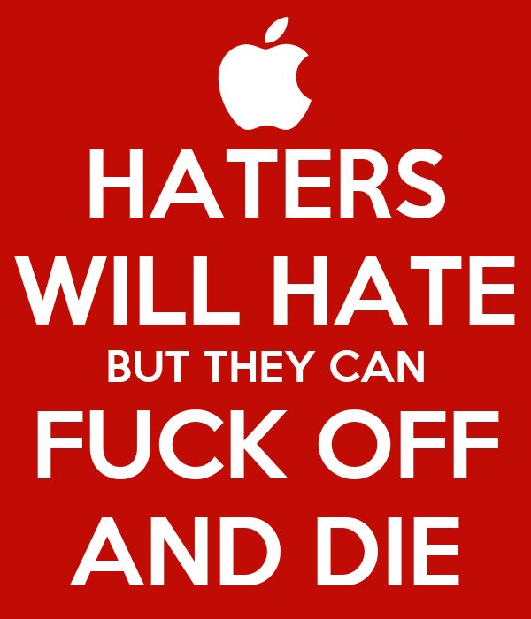 HATERS WILL HATE BUT THEY CAN FUCK OFF AND DIE