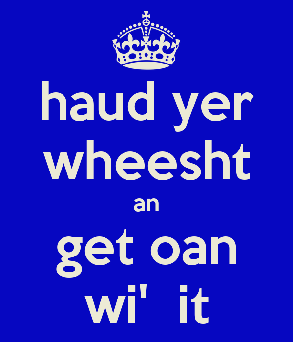 haud yer wheesht an get oan wi'  it
