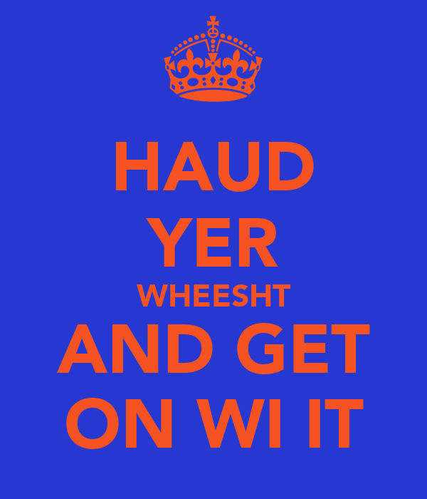 HAUD YER WHEESHT AND GET ON WI IT