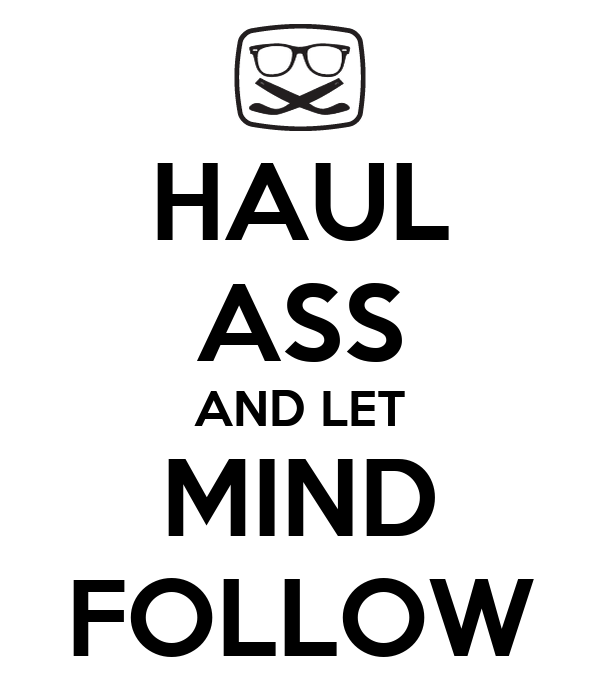 HAUL ASS AND LET MIND FOLLOW