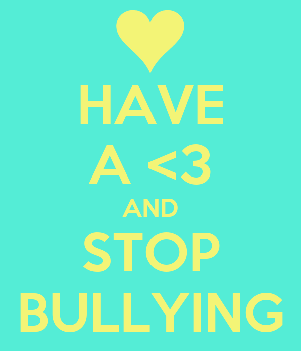 HAVE A <3 AND STOP BULLYING