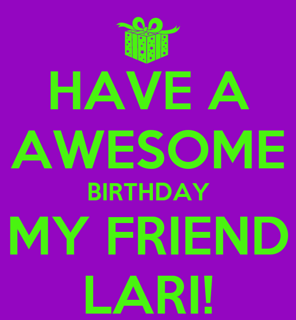 HAVE A AWESOME BIRTHDAY MY FRIEND LARI!