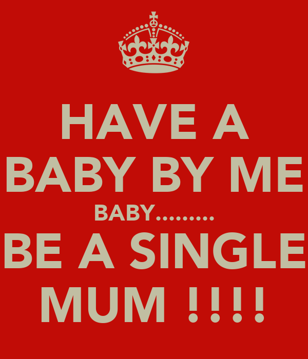 HAVE A BABY BY ME BABY......... BE A SINGLE MUM !!!!