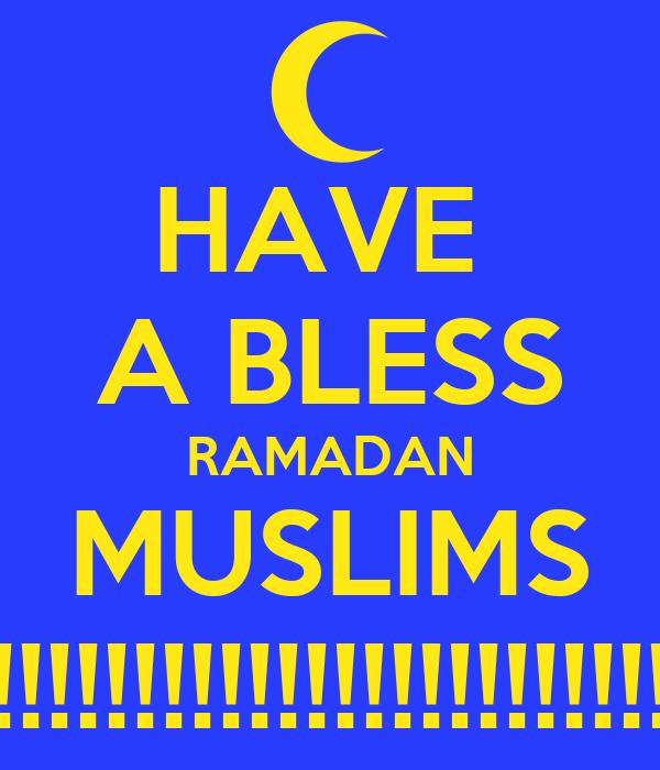 HAVE  A BLESS RAMADAN MUSLIMS !!!!!!!!!!!!!!!!!!!!!!!!!!!!