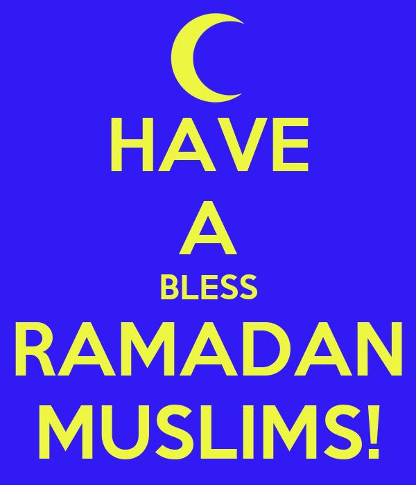HAVE A BLESS RAMADAN MUSLIMS!