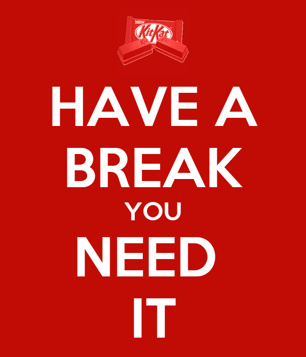HAVE A BREAK YOU NEED  IT