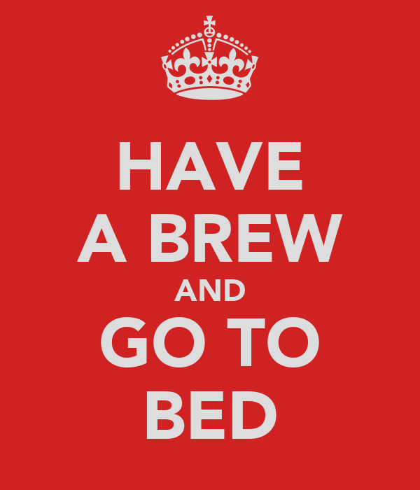 HAVE A BREW AND GO TO BED