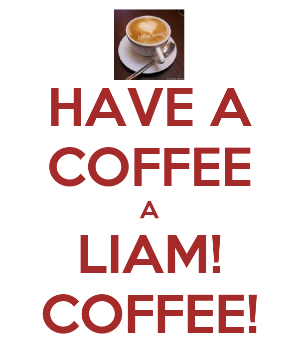 HAVE A COFFEE A LIAM! COFFEE!