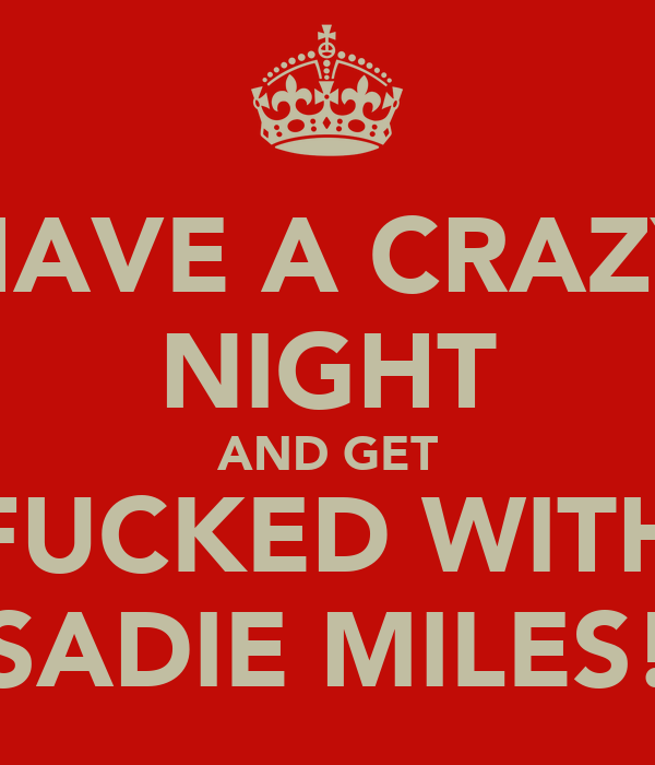 HAVE A CRAZY NIGHT AND GET FUCKED WITH SADIE MILES!
