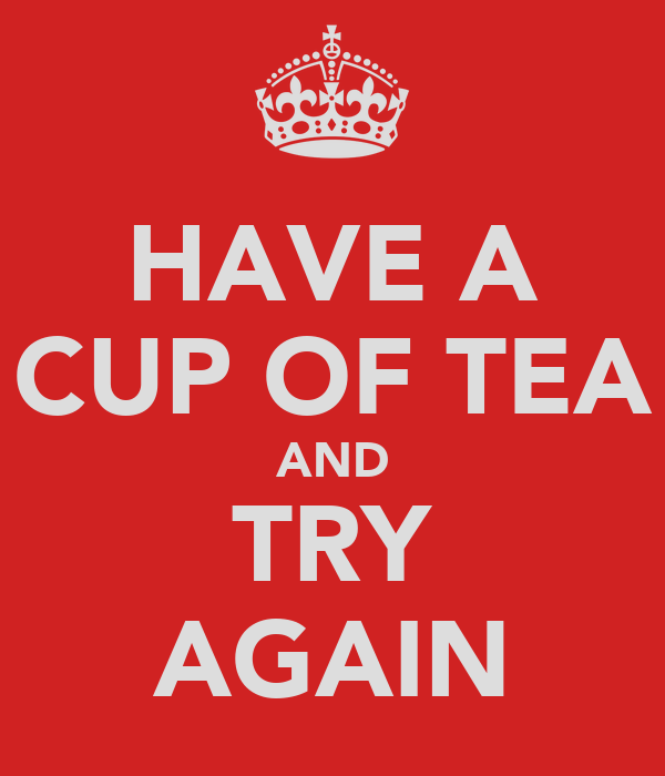 HAVE A CUP OF TEA AND TRY AGAIN