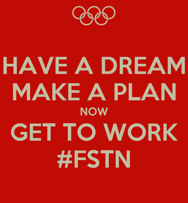 HAVE A DREAM MAKE A PLAN NOW GET TO WORK #FSTN